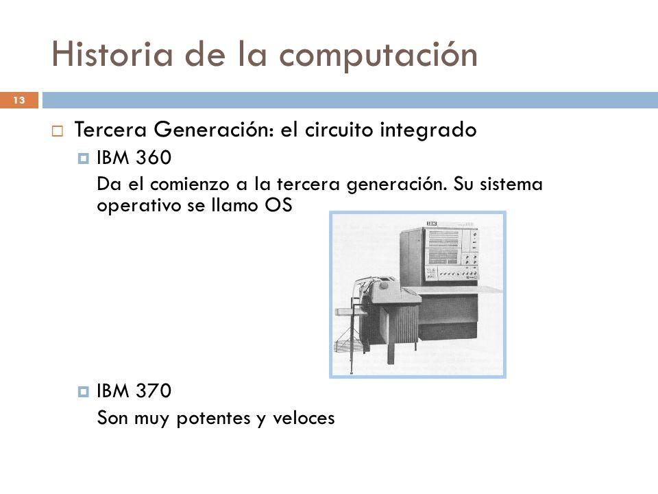 Historia de la computación 13 Tercera Generación: el circuito integrado IBM 360 Da el comienzo a la tercera generación. Su sistema operativo se llamo