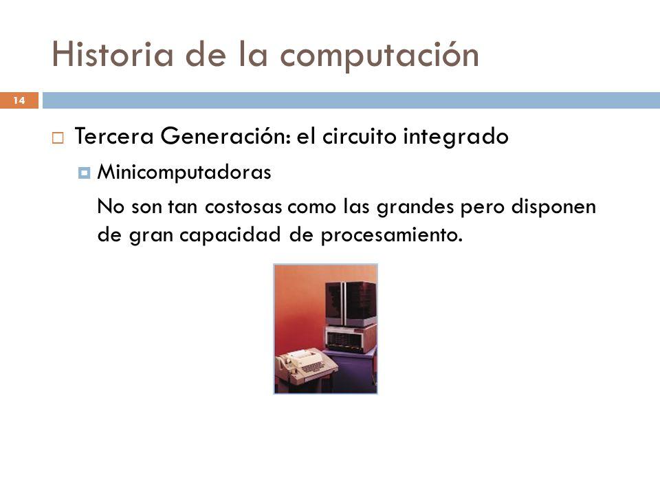 Historia de la computación 14 Tercera Generación: el circuito integrado Minicomputadoras No son tan costosas como las grandes pero disponen de gran ca