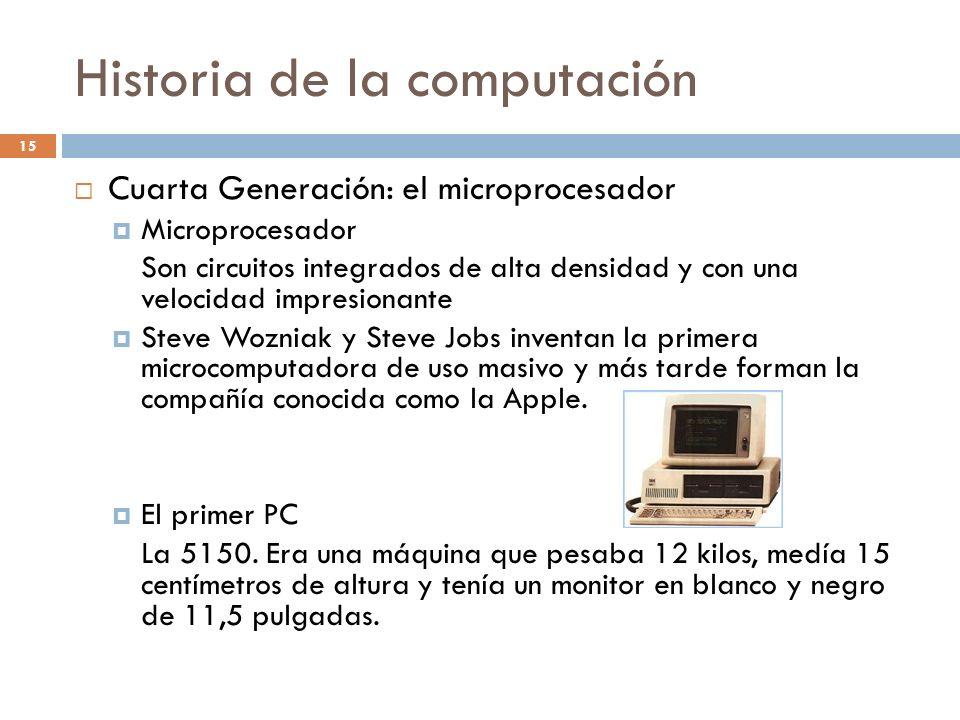 Historia de la computación 15 Cuarta Generación: el microprocesador Microprocesador Son circuitos integrados de alta densidad y con una velocidad impr