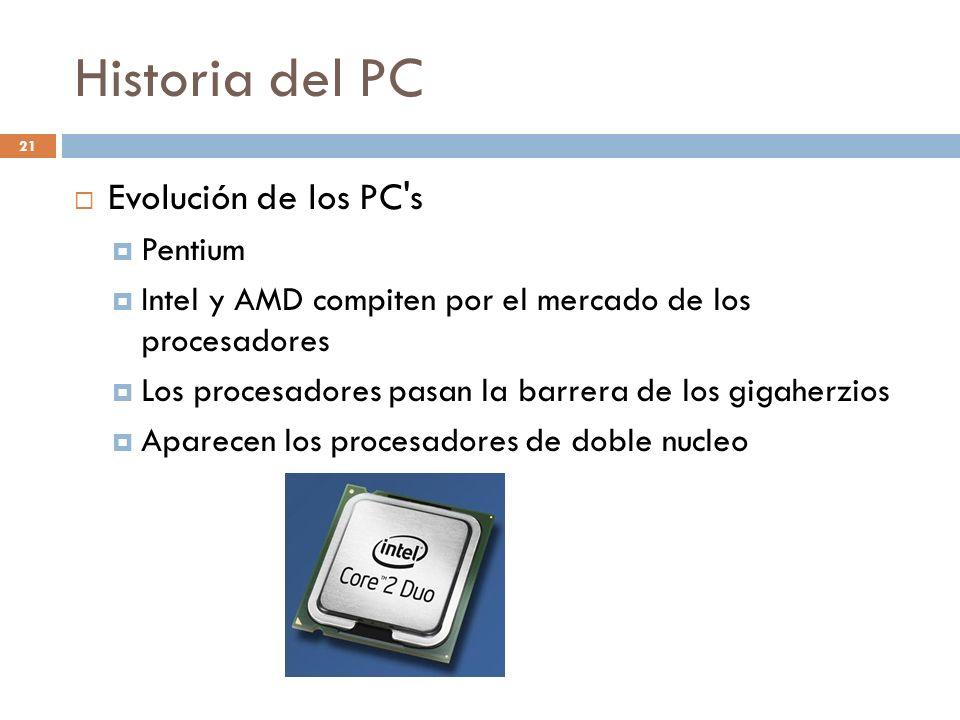 Historia del PC 21 Evolución de los PC's Pentium Intel y AMD compiten por el mercado de los procesadores Los procesadores pasan la barrera de los giga