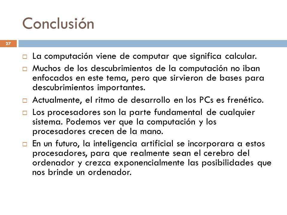 Conclusión La computación viene de computar que significa calcular. Muchos de los descubrimientos de la computación no iban enfocados en este tema, pe