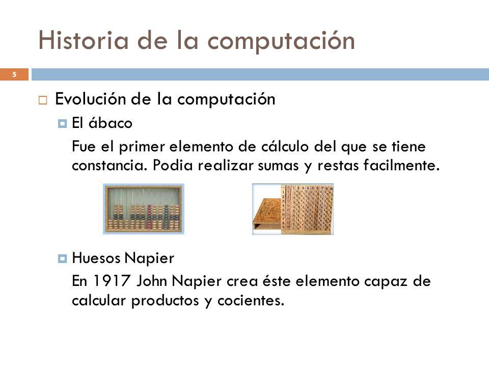 Historia de la computación Evolución de la computación El ábaco Fue el primer elemento de cálculo del que se tiene constancia. Podia realizar sumas y