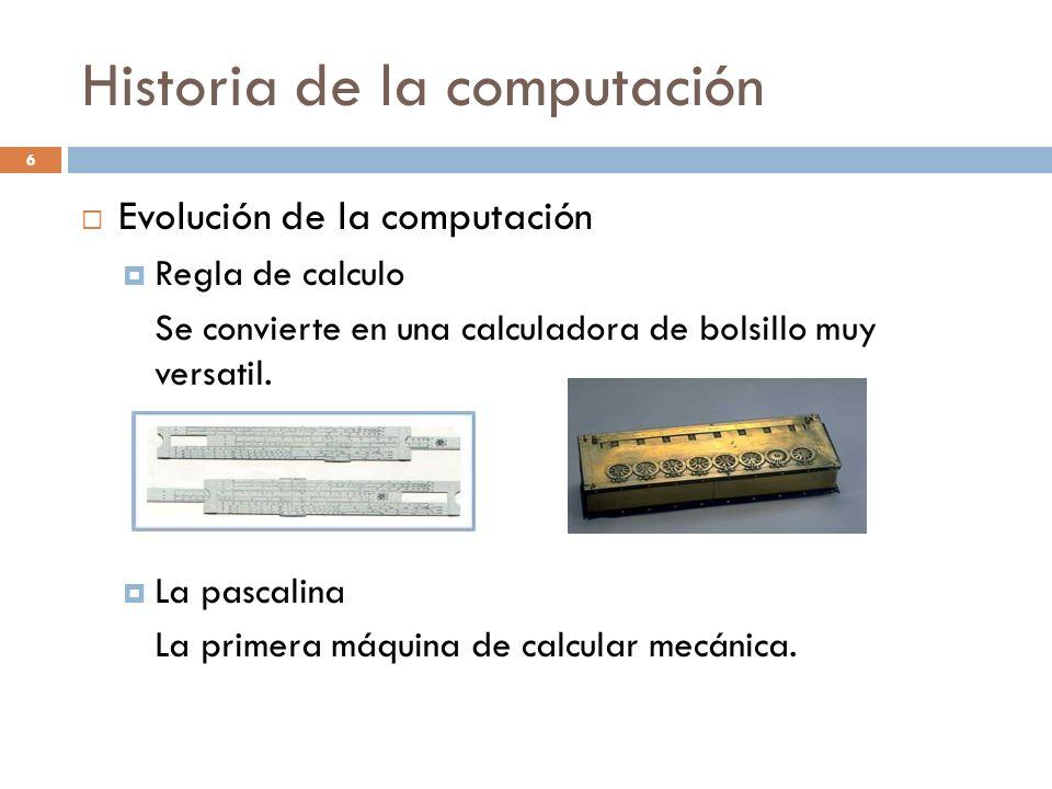 Historia de la computación Evolución de la computación Regla de calculo Se convierte en una calculadora de bolsillo muy versatil. La pascalina La prim