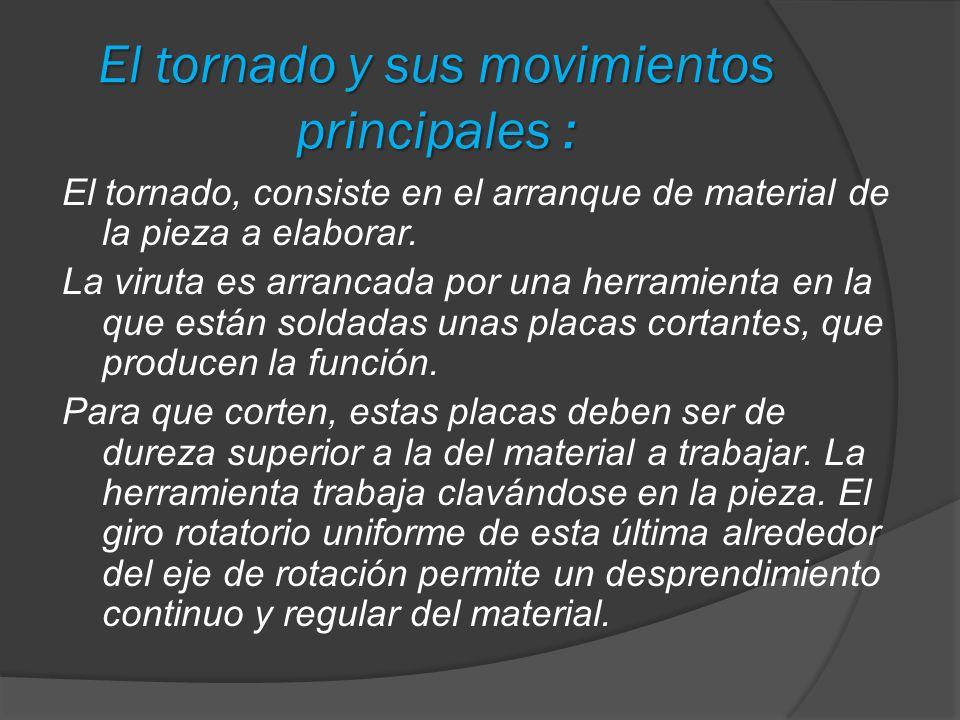 El tornado y sus movimientos principales : El tornado, consiste en el arranque de material de la pieza a elaborar. La viruta es arrancada por una herr