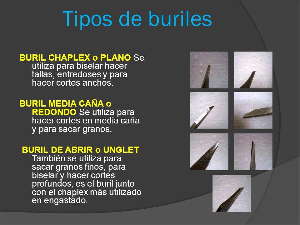 Tipos de buriles BURIL CHAPLEX o PLANO Se utiliza para biselar hacer tallas, entredoses y para hacer cortes anchos. BURIL MEDIA CAÑA o REDONDO Se util