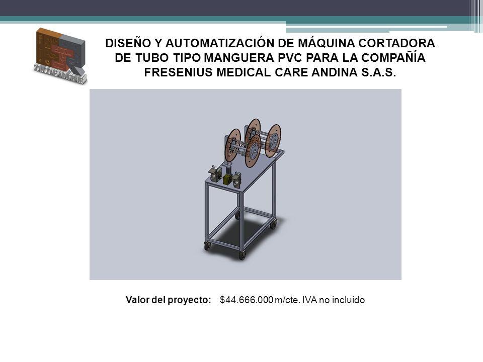 Valor del proyecto:$44.666.000 m/cte. IVA no incluido DISEÑO Y AUTOMATIZACIÓN DE MÁQUINA CORTADORA DE TUBO TIPO MANGUERA PVC PARA LA COMPAÑÍA FRESENIU