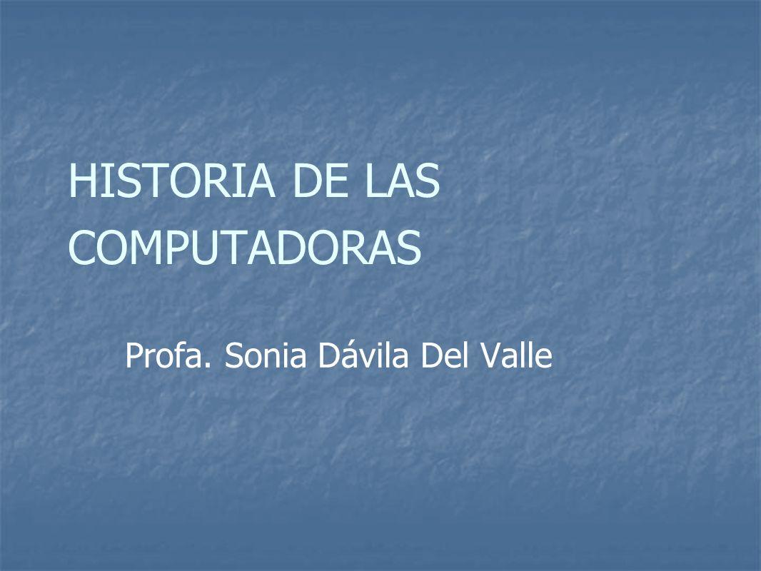 HISTORIA DE LAS COMPUTADORAS Profa. Sonia Dávila Del Valle