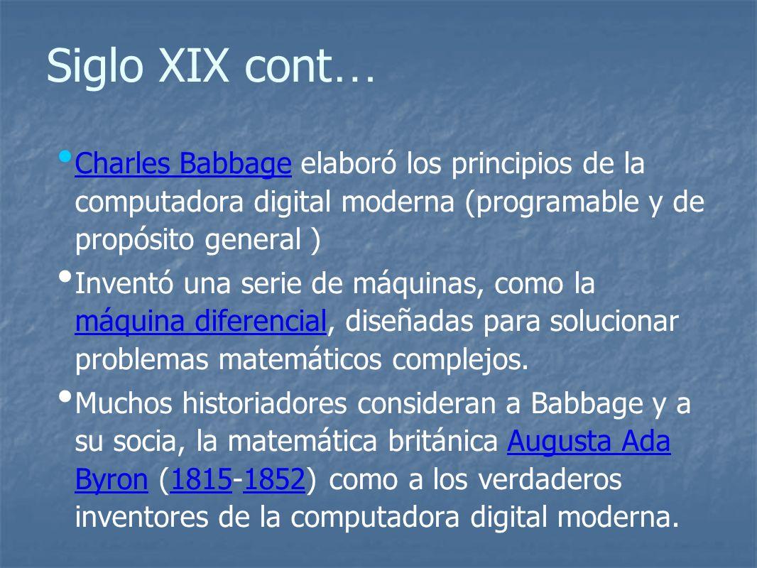 Siglo XIX cont … Charles Babbage elaboró los principios de la computadora digital moderna (programable y de propósito general ) Charles Babbage Inventó una serie de máquinas, como la máquina diferencial, diseñadas para solucionar problemas matemáticos complejos.
