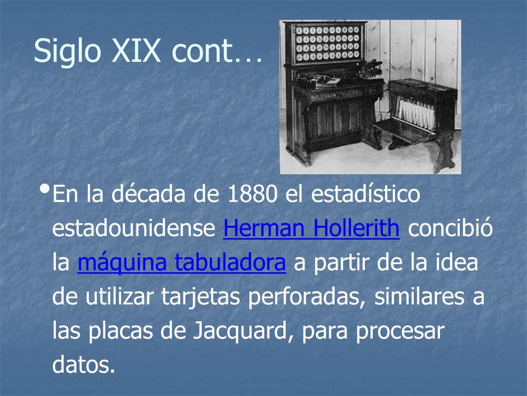 Siglo XIX cont … En la década de 1880 el estadístico estadounidense Herman Hollerith concibió la máquina tabuladora a partir de la idea de utilizar tarjetas perforadas, similares a las placas de Jacquard, para procesar datos.Herman Hollerithmáquina tabuladora