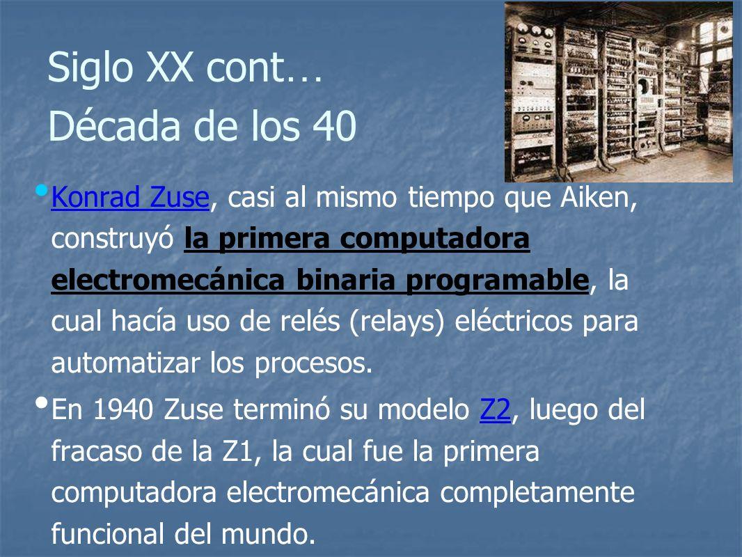 Siglo XX cont … Década de los 40 Konrad Zuse, casi al mismo tiempo que Aiken, construyó la primera computadora electromecánica binaria programable, la cual hacía uso de relés (relays) eléctricos para automatizar los procesos.