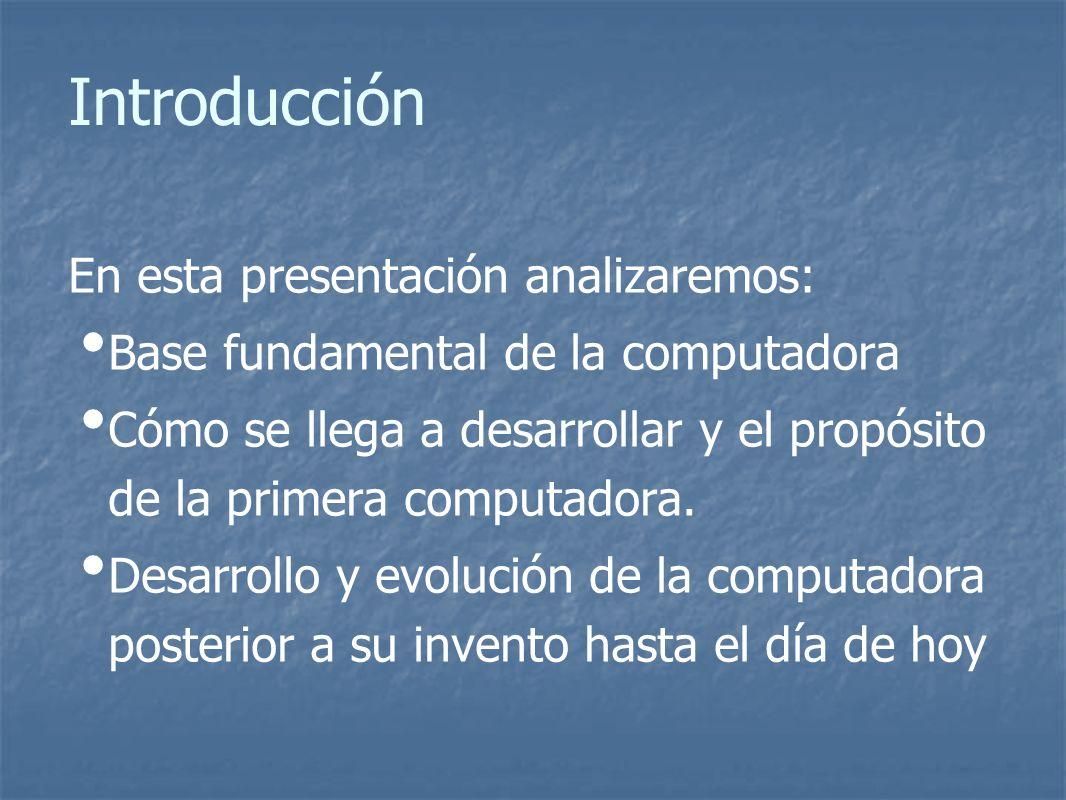 Introducción En esta presentación analizaremos: Base fundamental de la computadora Cómo se llega a desarrollar y el propósito de la primera computadora.