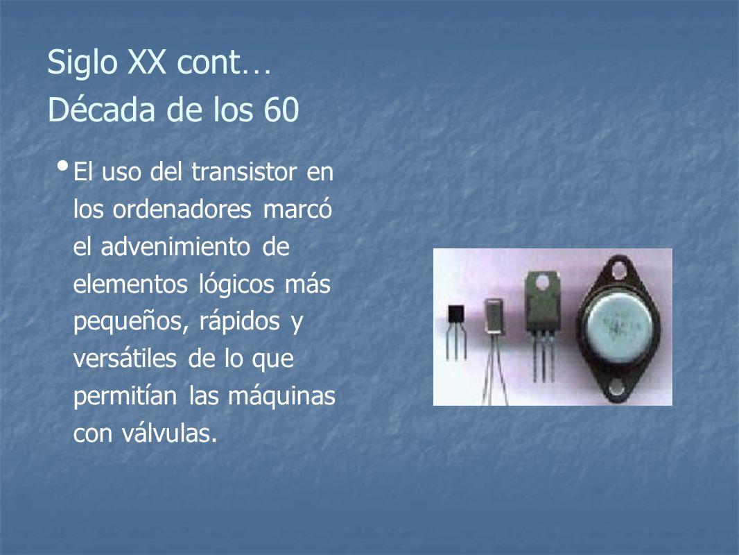 Siglo XX cont … Década de los 60 El uso del transistor en los ordenadores marcó el advenimiento de elementos lógicos más pequeños, rápidos y versátiles de lo que permitían las máquinas con válvulas.