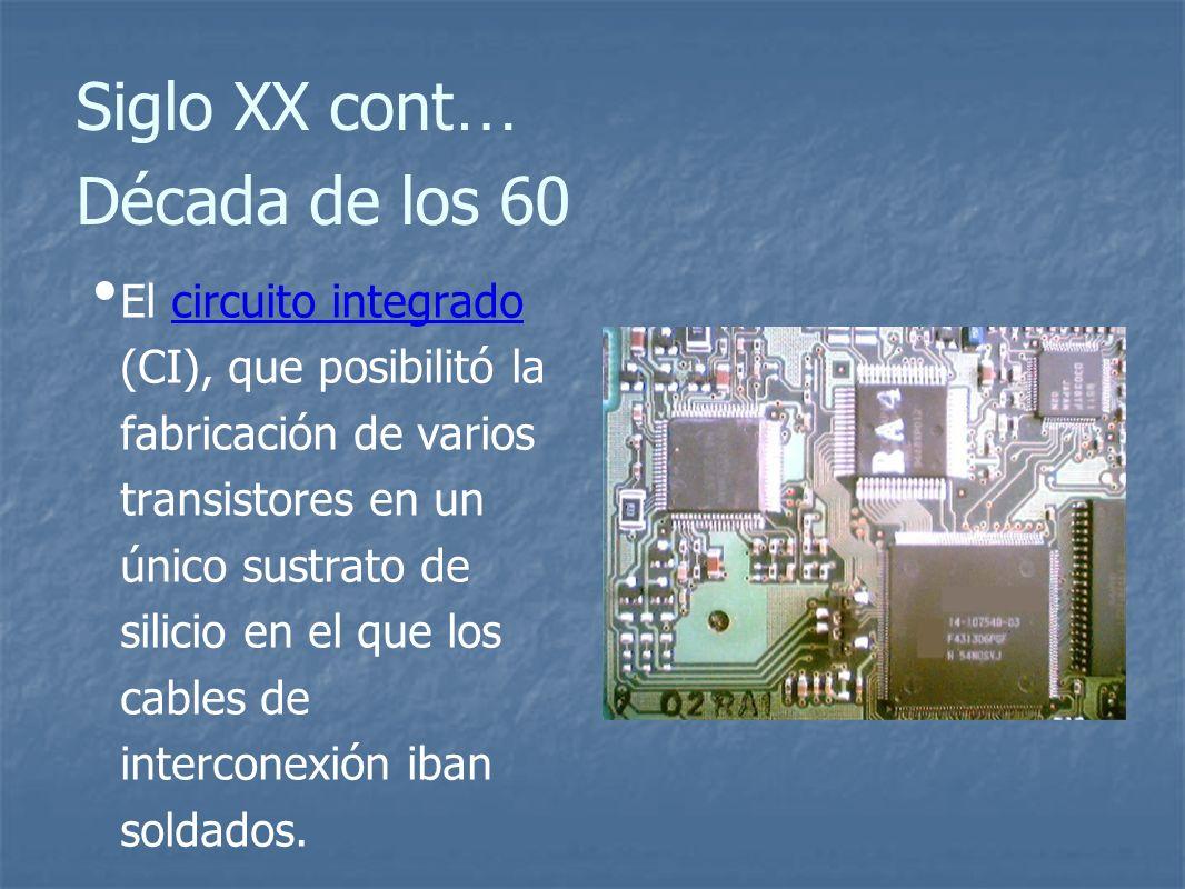 Siglo XX cont … Década de los 60 El circuito integrado (CI), que posibilitó la fabricación de varios transistores en un único sustrato de silicio en el que los cables de interconexión iban soldados.circuito integrado