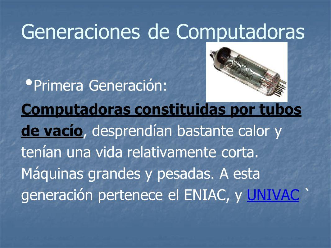 Generaciones de Computadoras Primera Generación: Computadoras constituidas por tubos de vacío, desprendían bastante calor y tenían una vida relativamente corta.