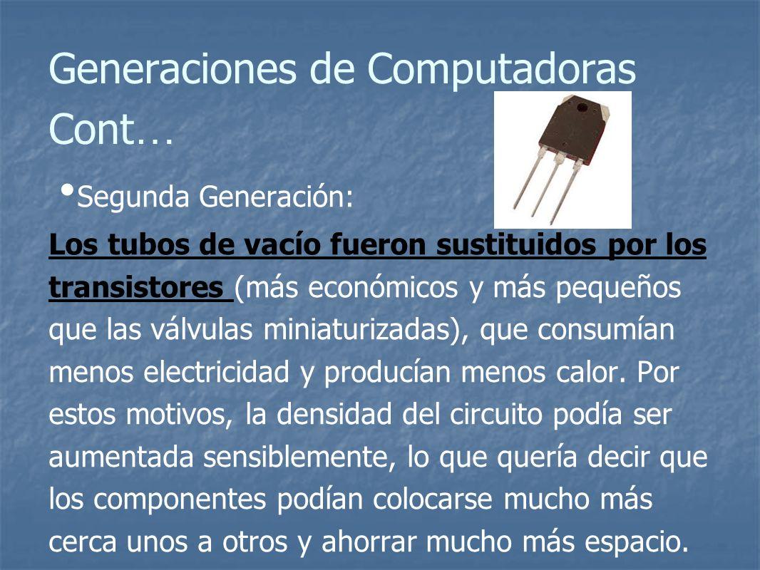 Generaciones de Computadoras Cont … Segunda Generación: Los tubos de vacío fueron sustituidos por los transistores (más económicos y más pequeños que las válvulas miniaturizadas), que consumían menos electricidad y producían menos calor.