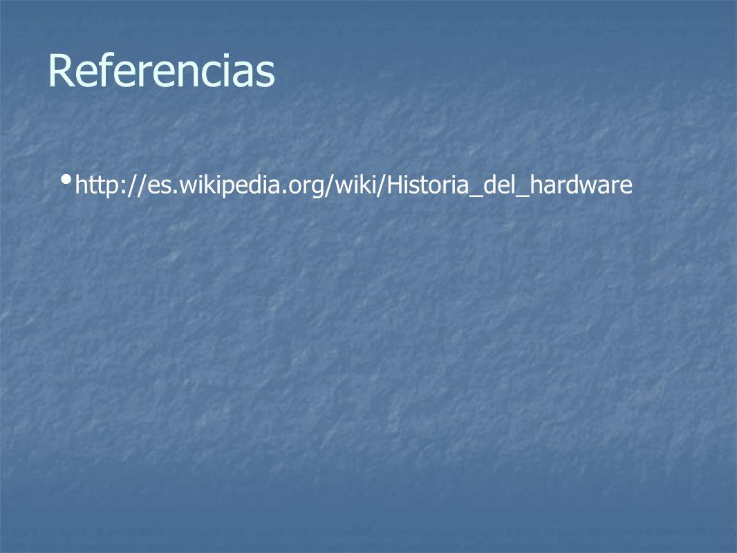 Referencias http://es.wikipedia.org/wiki/Historia_del_hardware