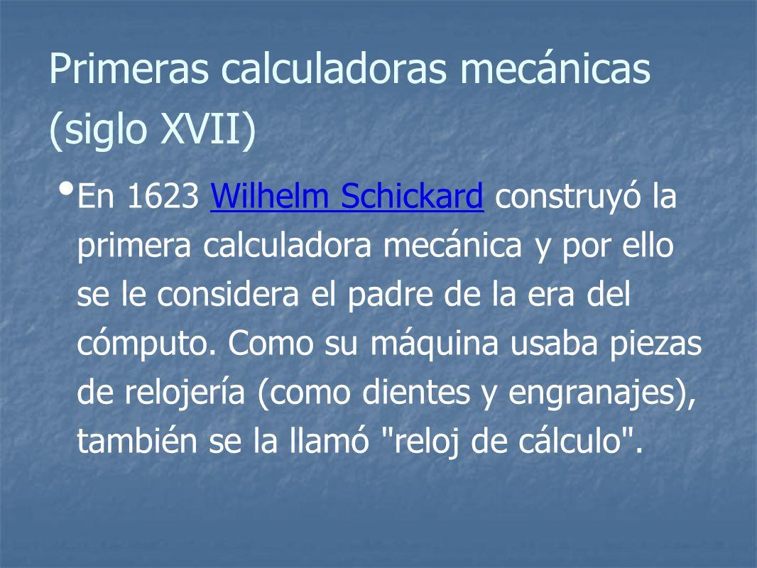 Primeras calculadoras mecánicas (siglo XVII) En 1623 Wilhelm Schickard construyó la primera calculadora mecánica y por ello se le considera el padre de la era del cómputo.
