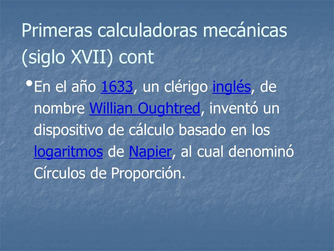 Primeras calculadoras mecánicas (siglo XVII) cont En el año 1633, un clérigo inglés, de nombre Willian Oughtred, inventó un dispositivo de cálculo basado en los logaritmos de Napier, al cual denominó Círculos de Proporción.1633inglésWillian Oughtred logaritmosNapier