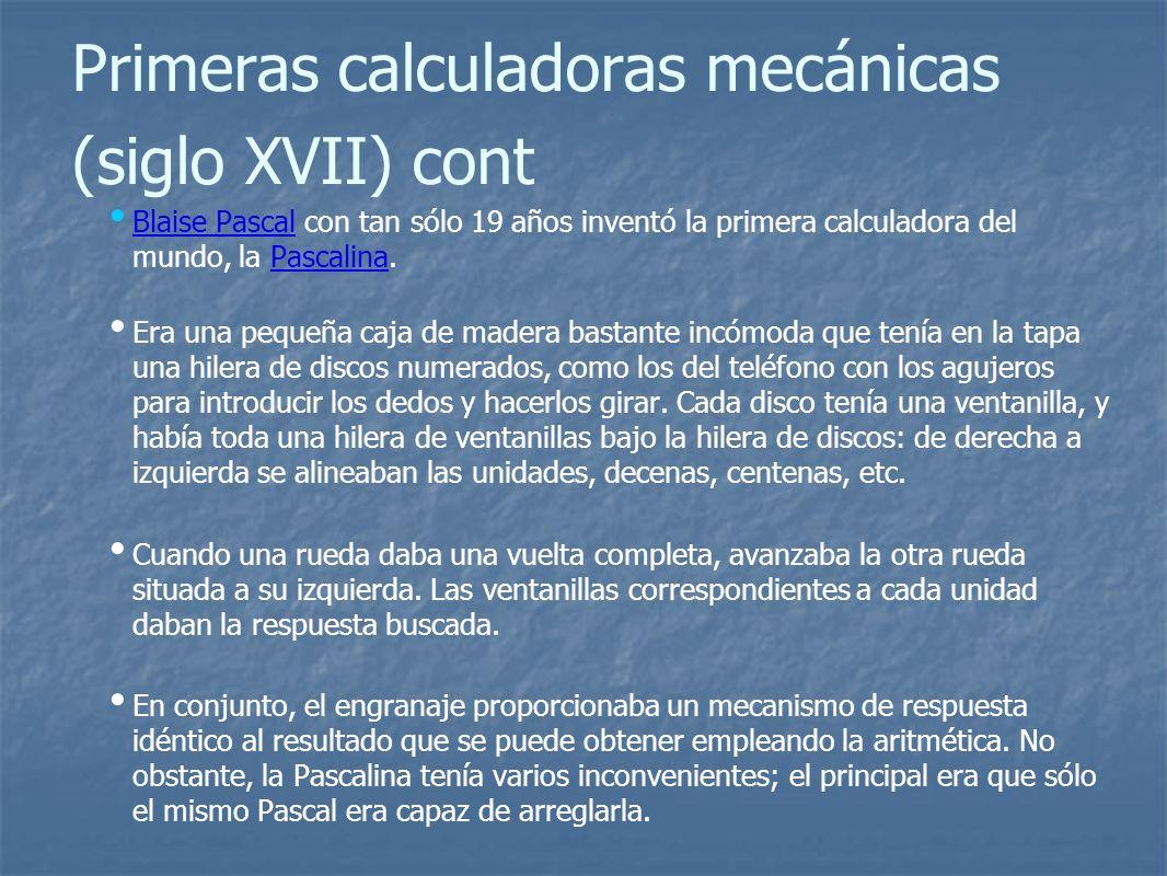 Primeras calculadoras mecánicas (siglo XVII) cont Blaise Pascal con tan sólo 19 años inventó la primera calculadora del mundo, la Pascalina.