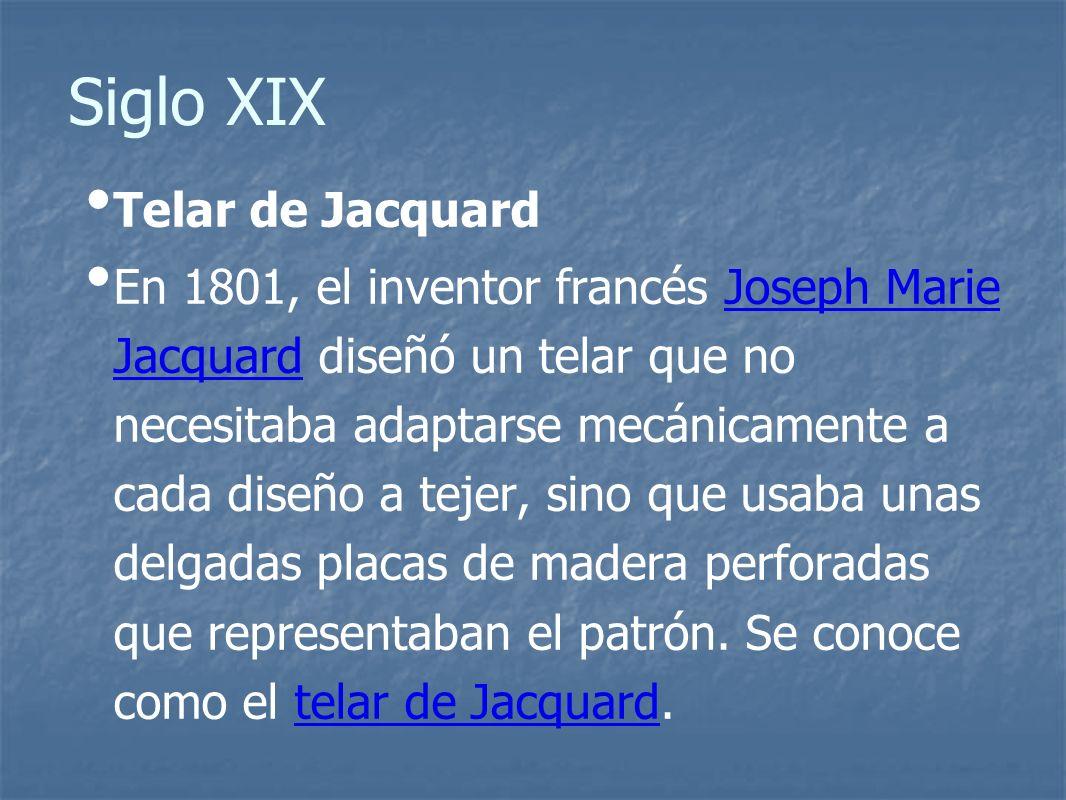 Siglo XIX Telar de Jacquard En 1801, el inventor francés Joseph Marie Jacquard diseñó un telar que no necesitaba adaptarse mecánicamente a cada diseño a tejer, sino que usaba unas delgadas placas de madera perforadas que representaban el patrón.