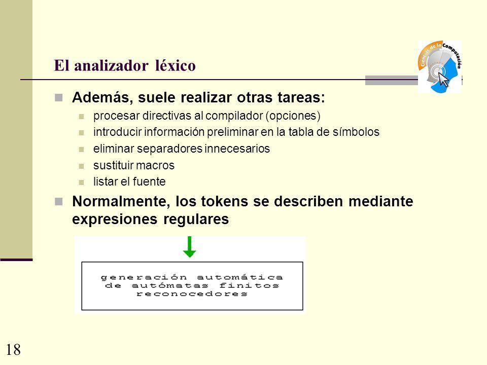 El analizador léxico Además, suele realizar otras tareas: procesar directivas al compilador (opciones) introducir información preliminar en la tabla de símbolos eliminar separadores innecesarios sustituir macros listar el fuente Normalmente, los tokens se describen mediante expresiones regulares 18
