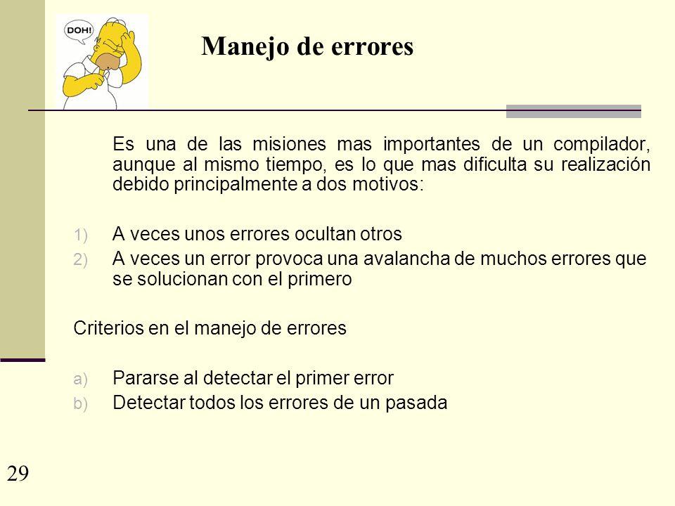 Manejo de errores Es una de las misiones mas importantes de un compilador, aunque al mismo tiempo, es lo que mas dificulta su realización debido principalmente a dos motivos: 1) A veces unos errores ocultan otros 2) A veces un error provoca una avalancha de muchos errores que se solucionan con el primero Criterios en el manejo de errores a) Pararse al detectar el primer error b) Detectar todos los errores de un pasada 29