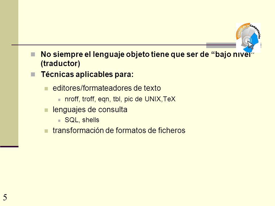 No siempre el lenguaje objeto tiene que ser de bajo nivel (traductor) Técnicas aplicables para: editores/formateadores de texto nroff, troff, eqn, tbl, pic de UNIX,TeX lenguajes de consulta SQL, shells transformación de formatos de ficheros 5