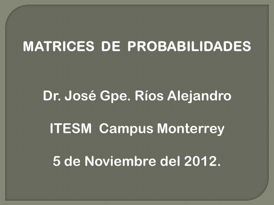 MATRICES DE PROBABILIDADES Dr. José Gpe. Ríos Alejandro ITESM Campus Monterrey 5 de Noviembre del 2012.