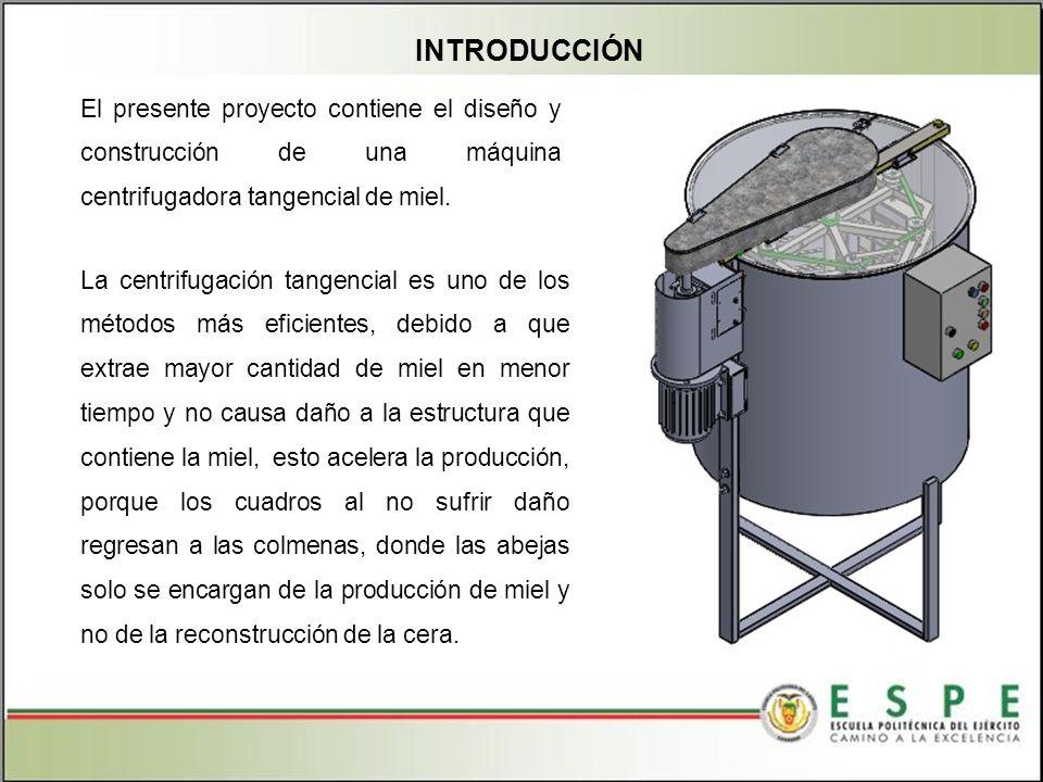 INTRODUCCIÓN El presente proyecto contiene el diseño y construcción de una máquina centrifugadora tangencial de miel.