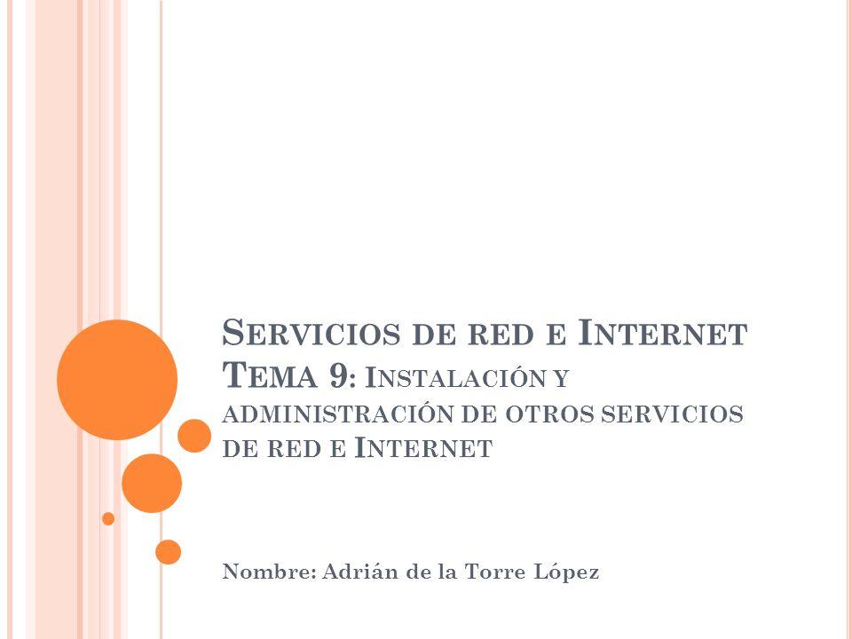 S ERVICIOS DE RED E I NTERNET T EMA 9 : I NSTALACIÓN Y ADMINISTRACIÓN DE OTROS SERVICIOS DE RED E I NTERNET Nombre: Adrián de la Torre López