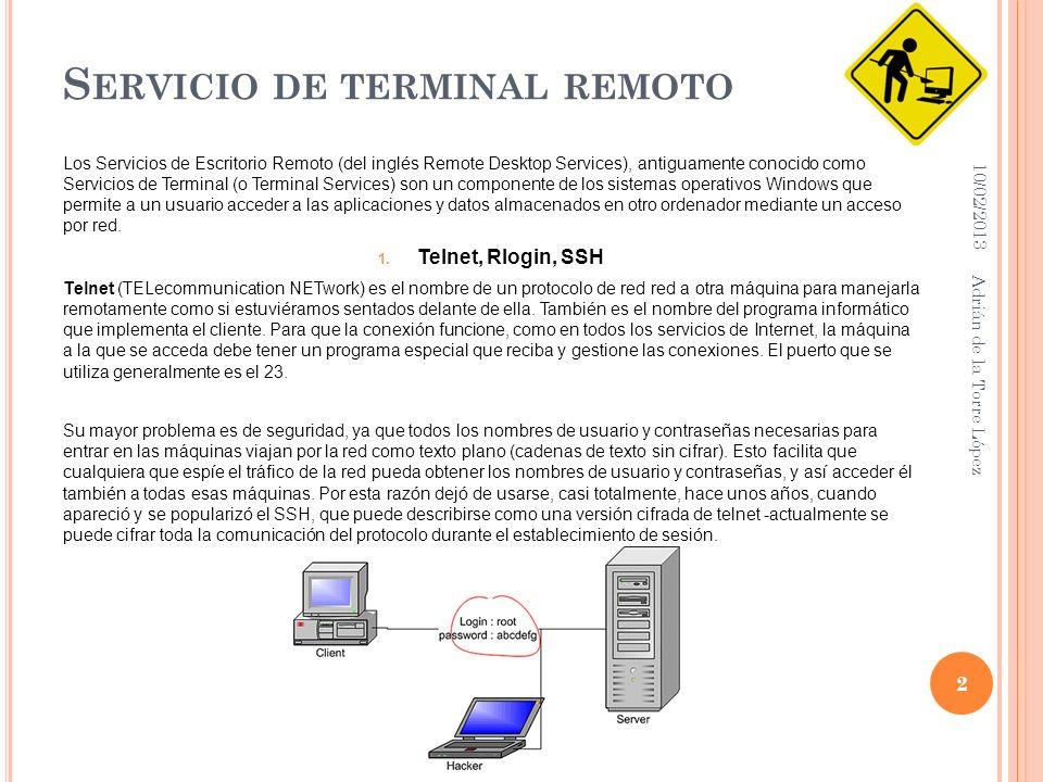 S ERVICIO DE TERMINAL REMOTO Los Servicios de Escritorio Remoto (del inglés Remote Desktop Services), antiguamente conocido como Servicios de Terminal (o Terminal Services) son un componente de los sistemas operativos Windows que permite a un usuario acceder a las aplicaciones y datos almacenados en otro ordenador mediante un acceso por red.