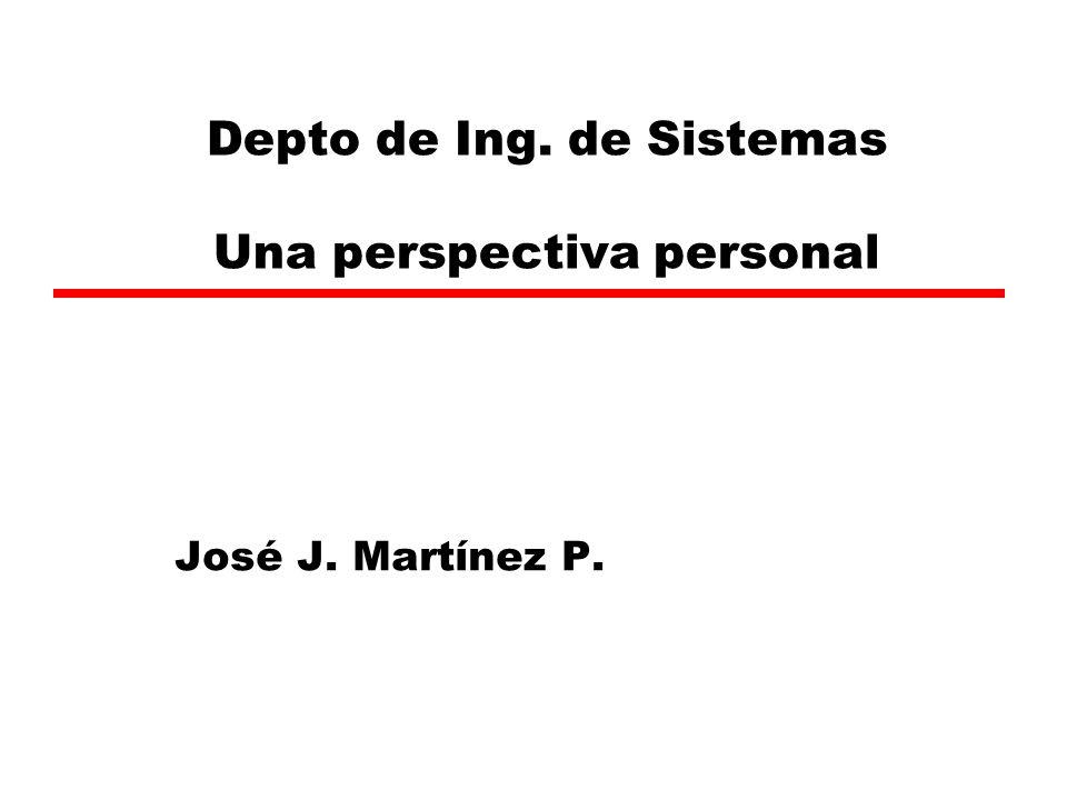 Depto de Ing. de Sistemas Una perspectiva personal José J. Martínez P.