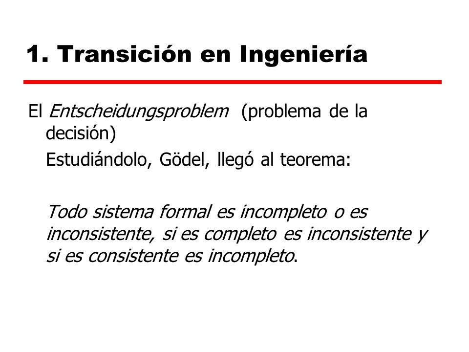 1. Transición en Ingeniería El Entscheidungsproblem (problema de la decisión) Estudiándolo, Gödel, llegó al teorema: Todo sistema formal es incompleto