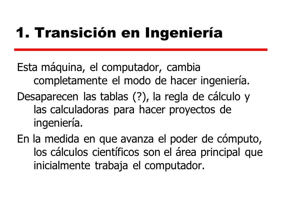 1. Transición en Ingeniería Esta máquina, el computador, cambia completamente el modo de hacer ingeniería. Desaparecen las tablas (?), la regla de cál