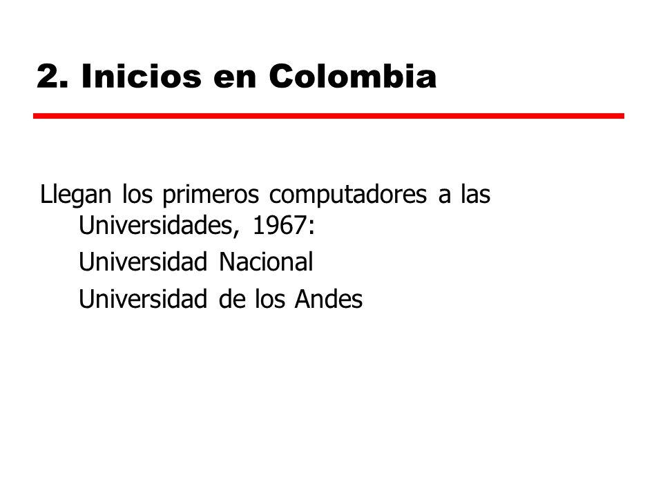 2. Inicios en Colombia Llegan los primeros computadores a las Universidades, 1967: Universidad Nacional Universidad de los Andes