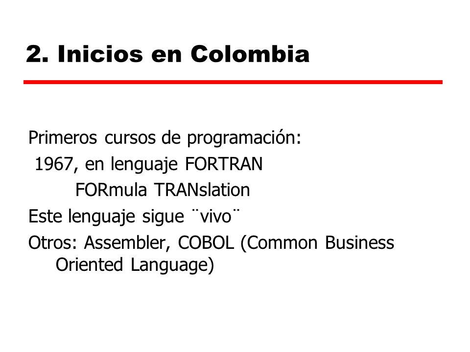 2. Inicios en Colombia Primeros cursos de programación: 1967, en lenguaje FORTRAN FORmula TRANslation Este lenguaje sigue ¨vivo¨ Otros: Assembler, COB