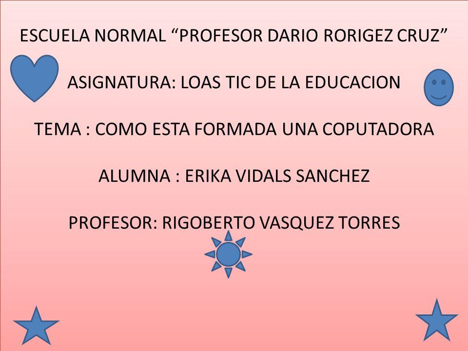 ESCUELA NORMAL PROFESOR DARIO RORIGEZ CRUZ ASIGNATURA: LOAS TIC DE LA EDUCACION TEMA : COMO ESTA FORMADA UNA COPUTADORA ALUMNA : ERIKA VIDALS SANCHEZ PROFESOR: RIGOBERTO VASQUEZ TORRES