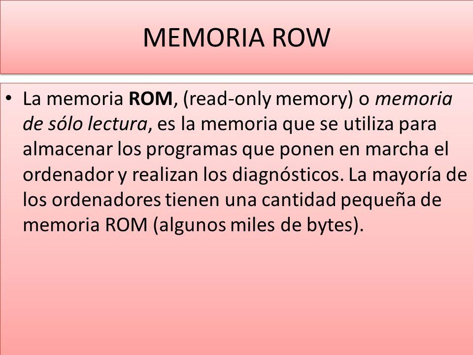 MEMORIA ROW La memoria ROM, (read-only memory) o memoria de sólo lectura, es la memoria que se utiliza para almacenar los programas que ponen en marcha el ordenador y realizan los diagnósticos.