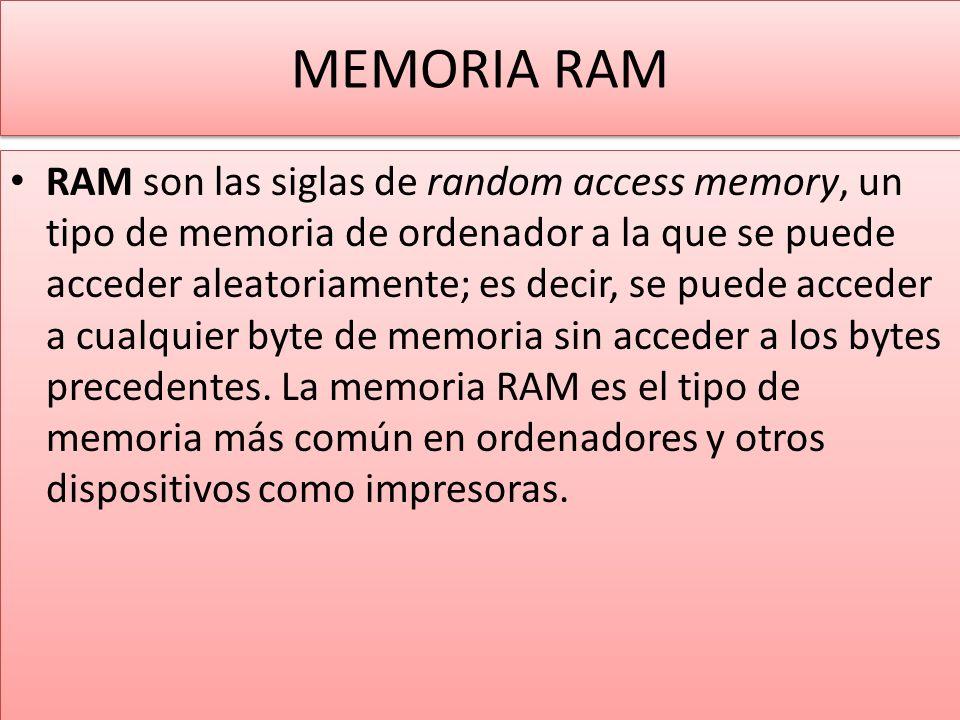 MEMORIA RAM RAM son las siglas de random access memory, un tipo de memoria de ordenador a la que se puede acceder aleatoriamente; es decir, se puede acceder a cualquier byte de memoria sin acceder a los bytes precedentes.