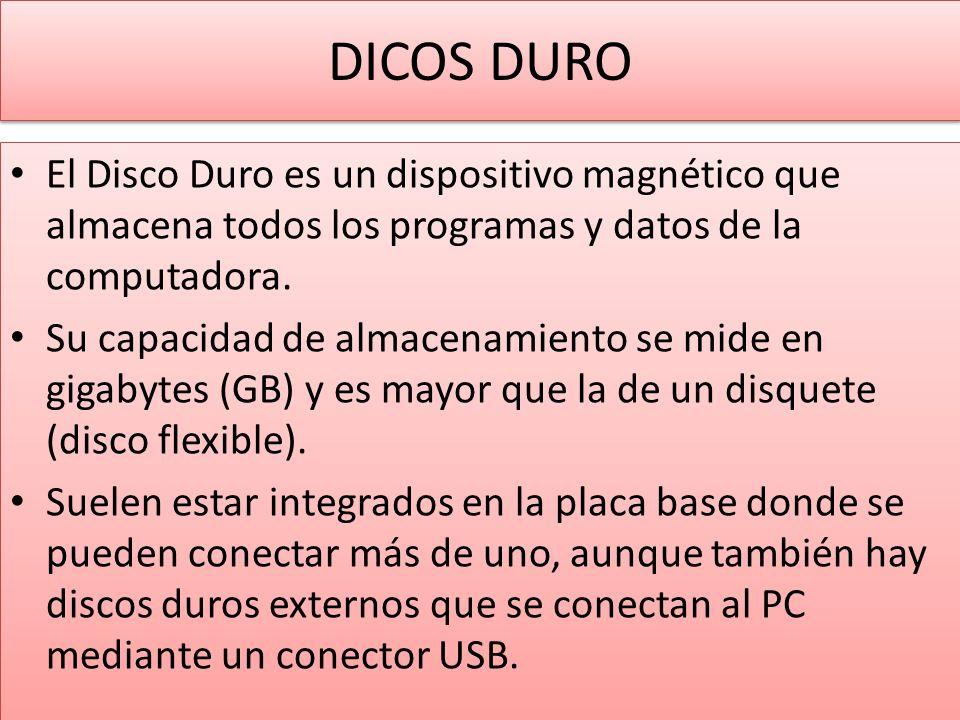 DICOS DURO El Disco Duro es un dispositivo magnético que almacena todos los programas y datos de la computadora.
