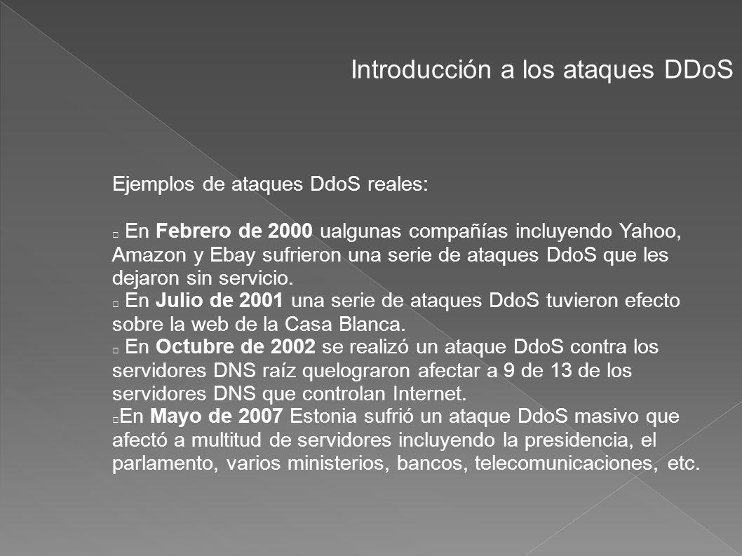 Introducción a los ataques DDoS Ejemplos de ataques DdoS reales: En Febrero de 2000 ualgunas compañías incluyendo Yahoo, Amazon y Ebay sufrieron una s