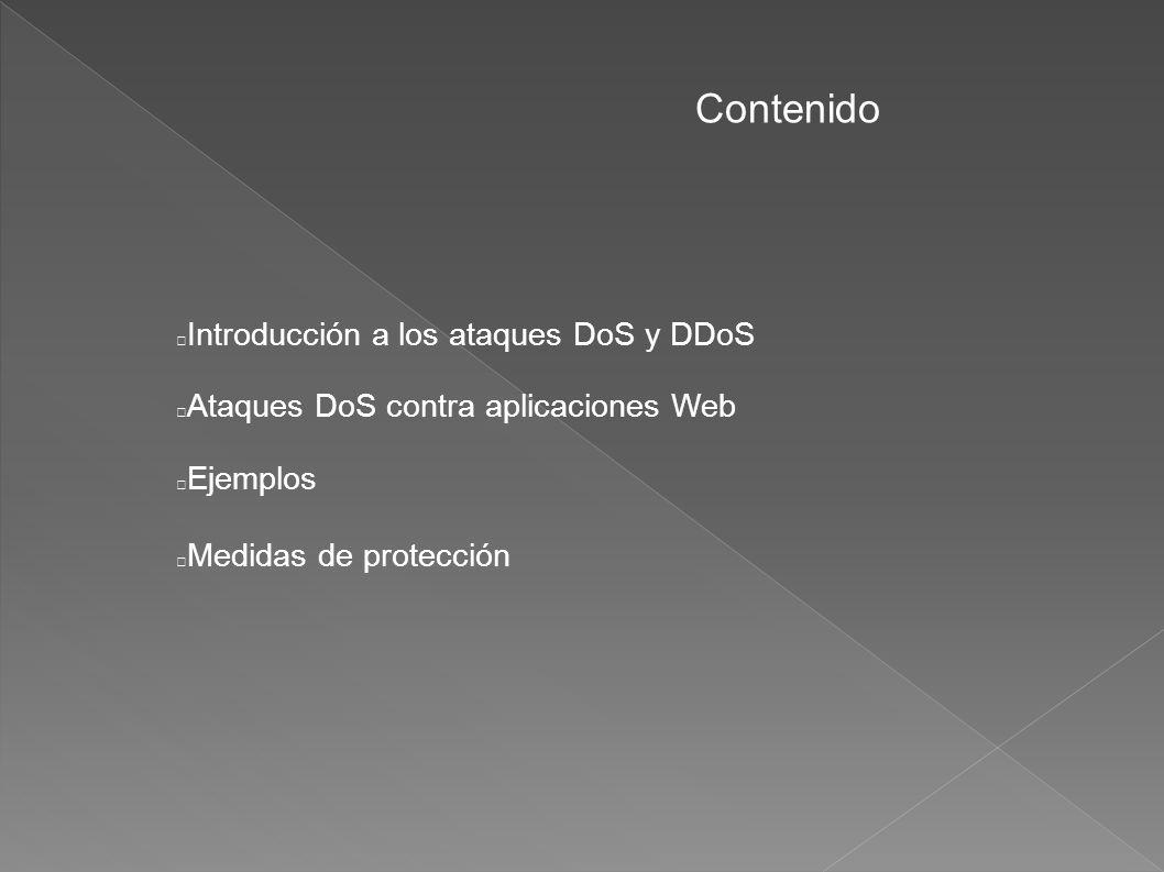 Contenido Introducción a los ataques DoS y DDoS Ataques DoS contra aplicaciones Web Ejemplos Medidas de protección