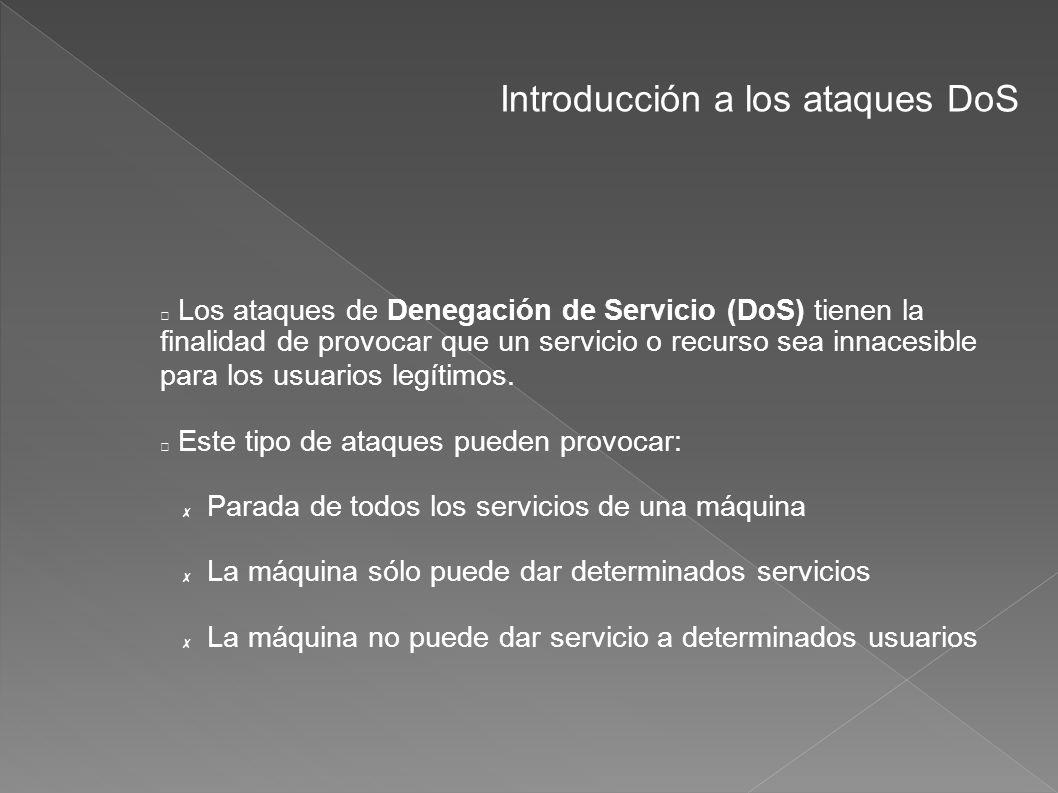 Introducción a los ataques DoS Los ataques de Denegación de Servicio (DoS) tienen la finalidad de provocar que un servicio o recurso sea innacesible p