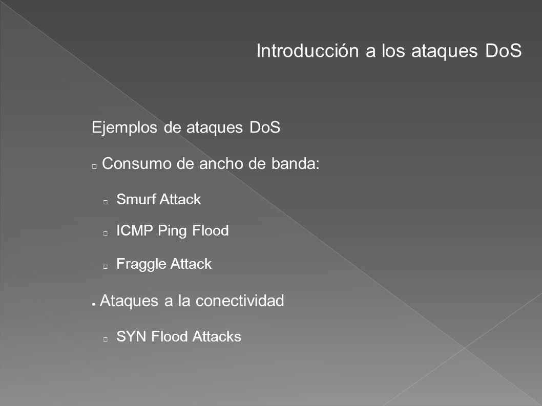 Introducción a los ataques DoS Ejemplos de ataques DoS Consumo de ancho de banda: Smurf Attack ICMP Ping Flood Fraggle Attack Ataques a la conectivida