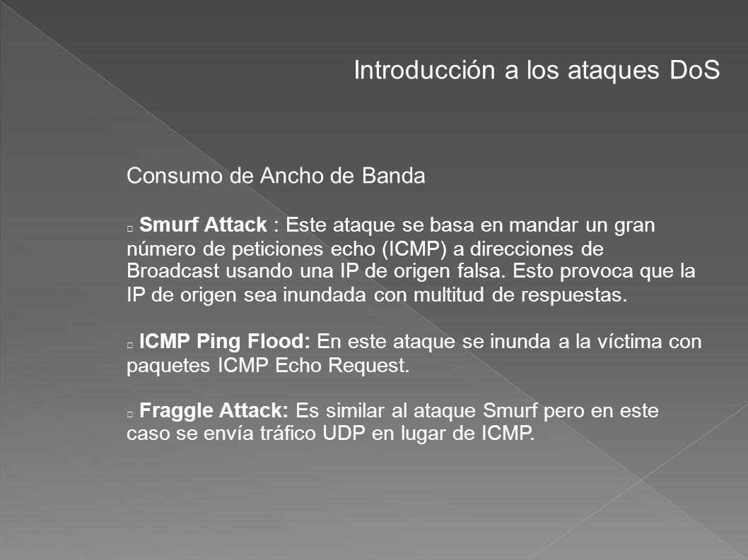 Introducción a los ataques DoS Consumo de Ancho de Banda Smurf Attack : Este ataque se basa en mandar un gran número de peticiones echo (ICMP) a direc