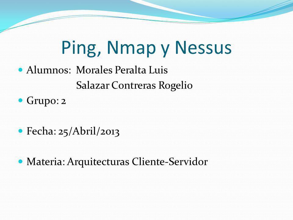 Ping, Nmap y Nessus Alumnos: Morales Peralta Luis Salazar Contreras Rogelio Grupo: 2 Fecha: 25/Abril/2013 Materia: Arquitecturas Cliente-Servidor
