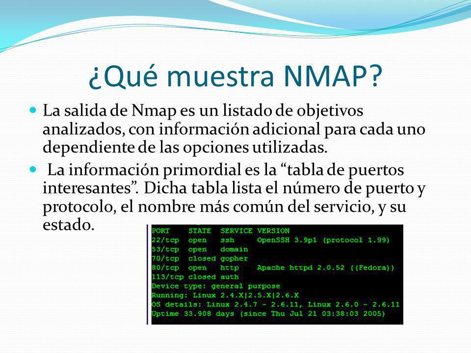 ¿Qué muestra NMAP? La salida de Nmap es un listado de objetivos analizados, con información adicional para cada uno dependiente de las opciones utiliz