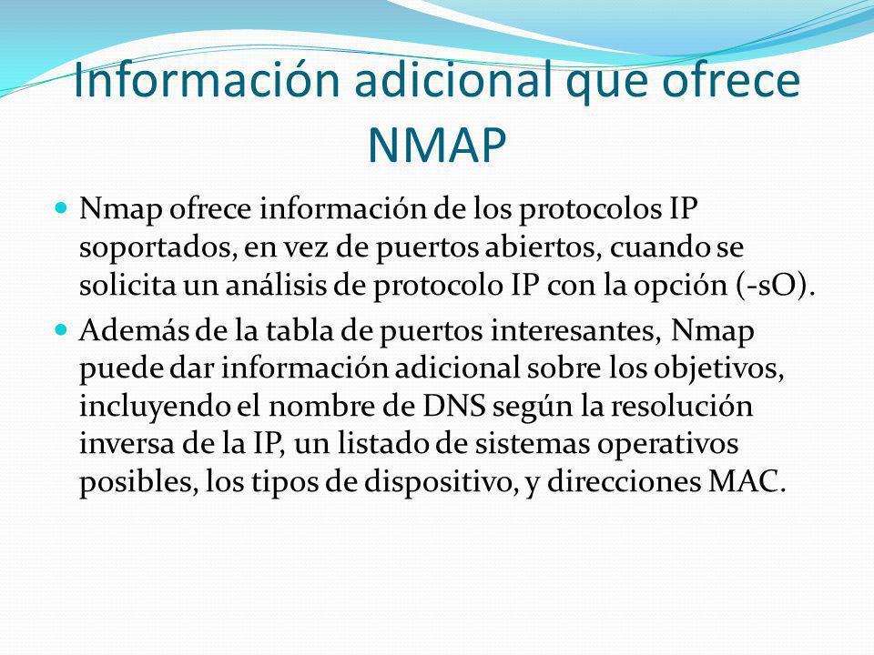 Información adicional que ofrece NMAP Nmap ofrece información de los protocolos IP soportados, en vez de puertos abiertos, cuando se solicita un análi