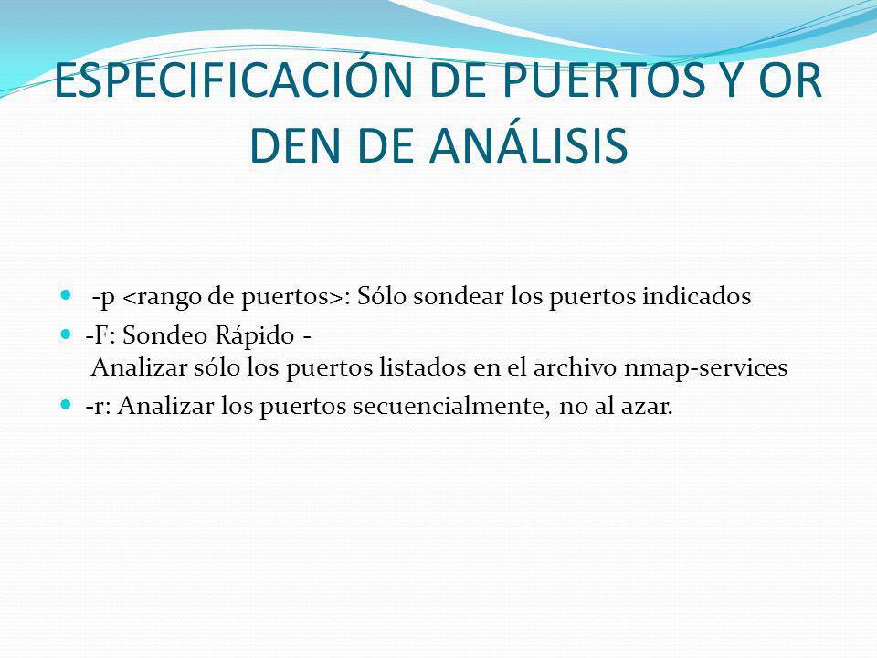 ESPECIFICACIÓN DE PUERTOS Y OR DEN DE ANÁLISIS -p : Sólo sondear los puertos indicados -F: Sondeo Rápido - Analizar sólo los puertos listados en el ar