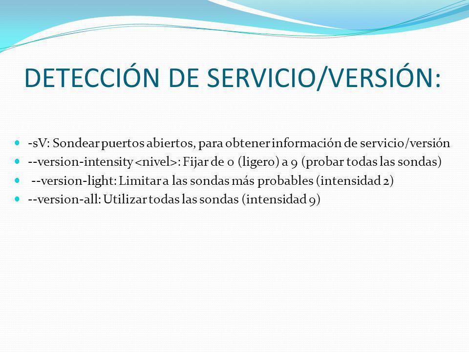 DETECCIÓN DE SERVICIO/VERSIÓN: -sV: Sondear puertos abiertos, para obtener información de servicio/versión --version-intensity : Fijar de 0 (ligero) a